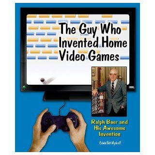 The Guy Who Invented Home Video Games Ralph Baer and His Awesome Invention (Genius at Work Great Inventor Biographies) Edwin Brit Wyckoff 9780766034501 Books