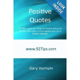 Positive Quotes 92 Affirmations For Using The Positive Effects Of Positive Affirmations To Immediately Give You A Positive Attitude Gary Vurnum 9781450548397 Books