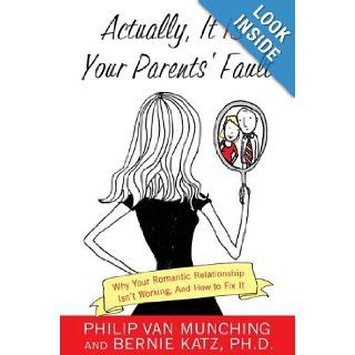 Actually, It Is Your Parents' Fault: Why Your Romantic Relationship Isn't Working, and How to Fix It: Philip Van Munching, Bernie Katz: 9780312363963: Books