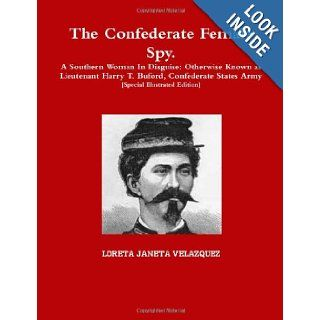 The Confederate Female Spy. A Southern Woman In Disguise: Otherwise Known As Lieutenant Harry T. Buford, Confederate States Army [Special Illustrated Edition]: Loreta Janeta Velazquez: 9781105208010: Books