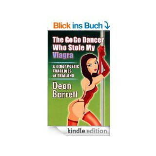 The Go Go Dancer who Stole My Viagra & other Poetic Tragedies of Thailand (English Edition) eBook: Dean Barrett: Kindle Shop