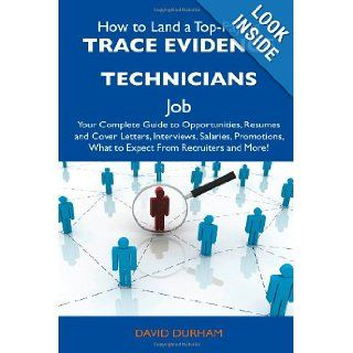 How to Land a Top Paying Trace Evidence Technicians Job Your Complete Guide to Opportunities, Resumes and Cover Letters, Interviews, Salaries, Promotions, What to Expect From Recruiters and More David Durham 9781486139101 Books