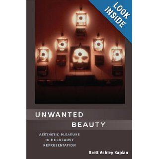 Unwanted Beauty: Aesthetic Pleasure in Holocaust Representation: Brett Kaplan: 9780252030932: Books