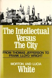 The Intellectual Versus the City From Thomas Jefferson to Frank Lloyd Wright (Galaxy Books) Morton Gabriel White, Lucia White 9780195199697 Books