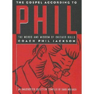 The Gospel According to Phil: The Words and Wisdom of Chicago Bulls Coach Phil Jackson: An Unauthorized Collection: Dave Whitaker, Phil Jackson: 9781566250863: Books