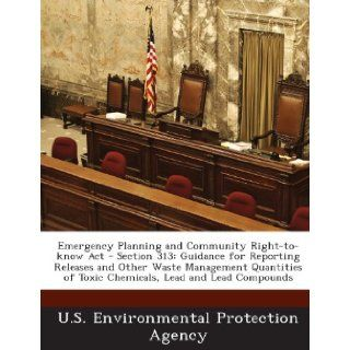 Emergency Planning and Community Right to know Act   Section 313: Guidance for Reporting Releases and Other Waste Management Quantities of Toxic Chemicals, Lead and Lead Compounds (9781288617685): U.S. Environmental Protection Agency: Books