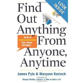 Find Out Anything From Anyone, Anytime Secrets of Calculated Questioning From a Veteran Interrogator James Pyle, Maryann Karinch 9781601632982 Books