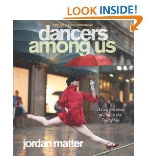 Dancers Among Us: A Celebration of Joy in the Everyday: Jordan Matter: 9780761171706: Books
