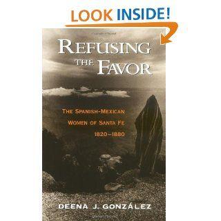 Refusing the Favor The Spanish Mexican Women of Santa Fe, 1820 1880 eBook Deena J. Gonzalez Kindle Store