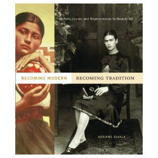 Becoming Modern, Becoming Tradition: Women, Gender, and Representation in Mexican Art: Adriana Zavala: 9780271034713: Books