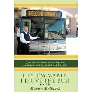 Hey, I'm Marty. I Drive the Bus Book II If You Have Ever Driven a Bus or Have Been a Passenger on a Bus; You Must Read This Book Martin Molinaro 9781452063683 Books