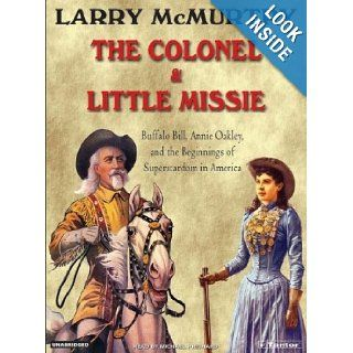 The Colonel and Little Missie: Buffalo Bill, Annie Oakley, and the Beginnings of Superstardom in America: Larry McMurtry, Michael Prichard: Books