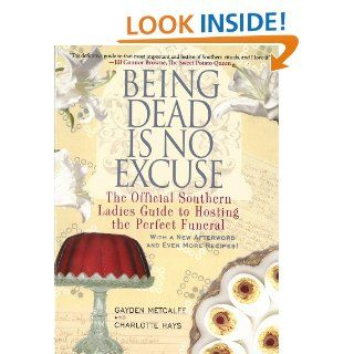 Being Dead Is No Excuse: The Official Southern Ladies Guide to Hosting the Perfect Funeral: Gayden Metcalfe, Charlotte Hays: 9781401312831: Books