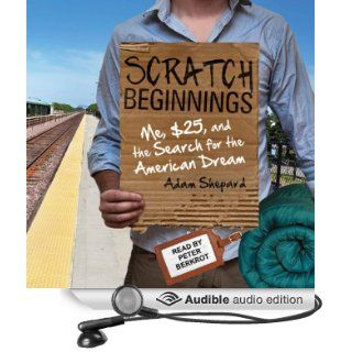 Scratch Beginnings: Me, $25, and the Search for the American Dream (Audible Audio Edition): Adam Shepard, Peter Berkrot: Books
