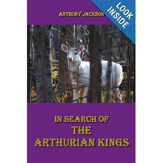 In Search of the Arthurian Kings: An attempt at finding the historical truth about the collapse of the Roman Empire and the beginnings of the Saxon Kingdoms: Anthony Jackson: 9781425921248: Books