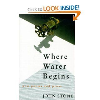 Where Water Begins: New Poems and Prose (Poetry) (9780807123270): John Stone: Books