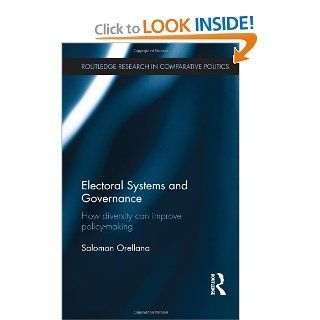Electoral Systems and Governance: How Diversity Can Improve Policy Making (Routledge Research in Comparative Politics): Salomon Orellana: 9780415706087: Books