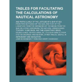 Tables for facilitating the calculations of nautical astronomy; and particularly of the latitude of a ship at sea from two altitudes of the sun, andsun or a star containing the natural versed  Jos� de Mendoza Y Ri�s 9781236153081 Books