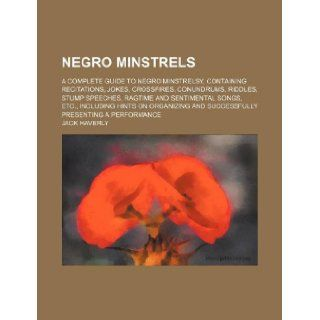 Negro Minstrels; A Complete Guide to Negro Minstrelsy, Containing Recitations, Jokes, Crossfires, Conundrums, Riddles, Stump Speeches, Ragtime and Sen: Jack Haverly: 9781231058428: Books