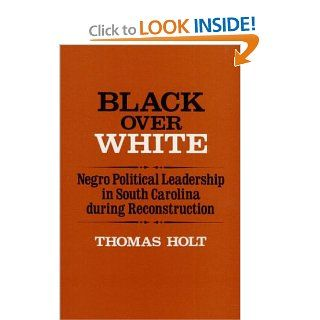 Black over White: Negro Political Leadership in South Carolina During Reconstruction (Blacks in the New World): Thomas Holt: 9780252007750: Books