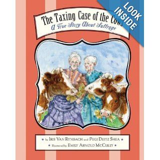 The Taxing Case of the Cows: A True Story About Suffrage: Pegi Deitz Shea, Iris Van Rynbach, Emily Arnold McCully: 9780547236315: Books