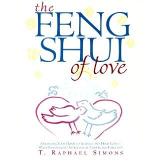 The Feng Shui of Love: Arranging Your Home to Attract and Hold Love With Personalized Astrological Charts and Forecasts: T. Raphael Simons: 9780609804629: Books
