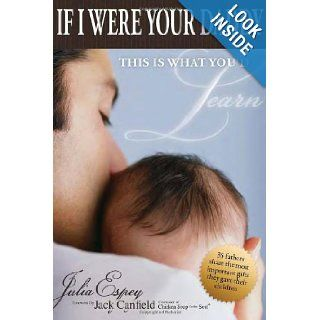 If I Were Your Daddy, This Is What You'd Learn: 35 Fathers Share the Most Important Gifts They Gave Their Children: Julia Espey, Jack Canfield: 9781936623006: Books