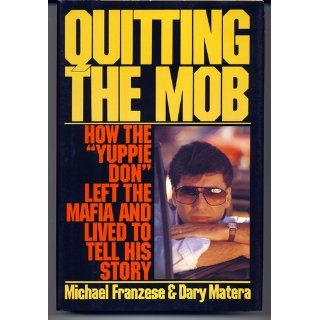 "Quitting the Mob: How the ""Yuppie Don"" Left the Mafia and Lived to Tell His Story: Michael Franzese, Dary Matera: 9780060164935: Books"