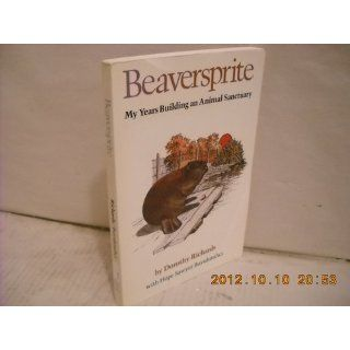 Beaversprite: My Years Building an Animal Sanctuary: Dorothy Richards, Hope Sawyer Buyukmihci: 9780932334671: Books
