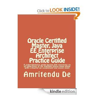 Oracle Certified Master, Java EE Enterprise Architect Practice Guide  A comprehensive guide having 300 questions on all objectives of the multiple choicewith a chapter on assignment and essay exam eBook Amritendu De Kindle Store