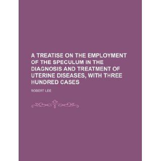 A Treatise on the employment of the speculum in the diagnosis and treatment of uterine diseases, with three hundred cases Robert Lee 9781130772708 Books