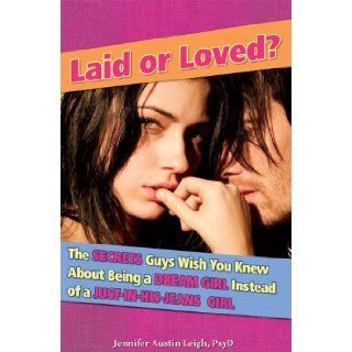 Laid or Loved?: The Secrets Guys Wish You Knew About Being a Dream Girl Instead of a Just In His Jeans Girl: Jennifer Leigh: Books