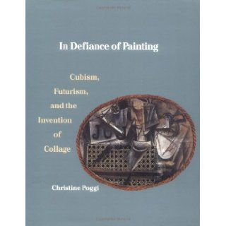 In Defiance of Painting Cubism, Futurism, and the Invention of Collage (Yale Publications in the History of Art) Ms. Christine Poggi 9780300051094 Books