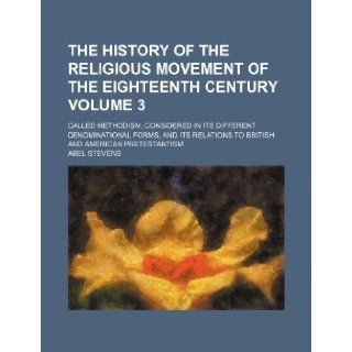 The History of the Religious Movement of the Eighteenth Century Volume 3; Called Methodism, Considered in Its Different Denominational Forms, and Its: Abel Stevens: 9781235834097: Books