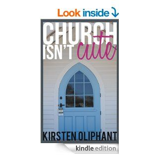 Church Isn't Cute   Kindle edition by Kirsten Oliphant. Religion & Spirituality Kindle eBooks @ .