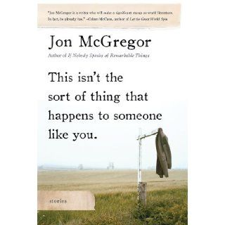 This Isn't the Sort of Thing That Happens to Someone Like You Stories Jon McGregor 9781596913493 Books
