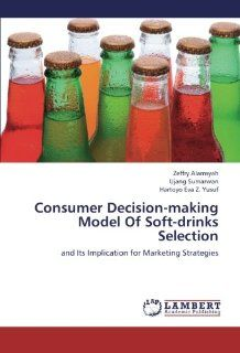 Consumer Decision making Model Of Soft drinks Selection and Its Implication for Marketing Strategies (9783659214271) Zeffry Alamsyah, Ujang Sumarwan, Hartoyo Eva Z. Yusuf Books
