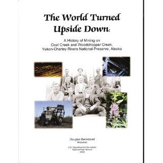 The world turned upside down: A history of mining on Coal Creek and Woodchopper Creek, Yukon Charley Rivers National Preserve (NPS report): Douglas Beckstead: Books