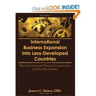 International Business Expansion Into Less Developed Countries: The International Finance Corporation and Its Operations (9781560242017): Erdener Kaynak, James C Baker: Books