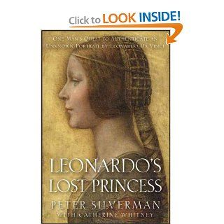 Leonardo's Lost Princess: One Man's Quest to Authenticate an Unknown Portrait by Leonardo Da Vinci: Peter Silverman, Catherine Whitney: Books