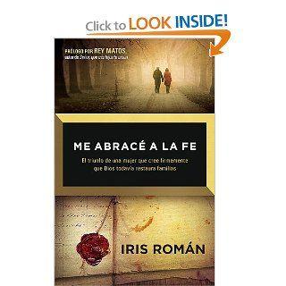 Me abrace a la fe: Y Dios restauro todo lo que se habia perdido (Spanish Edition): Iris Roman: 9781621361435: Books