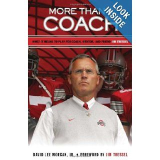 More Than a Coach: What It Means to Play for Coach, Mentor, and Friend Jim Tressel: David Lee Morgan Jr., Jim Tressel: 9781600782381: Books