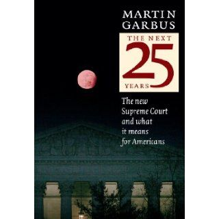 The Next 25 Years The New Supreme Court and What It Means for Americans Martin Garbus 9781583227329 Books