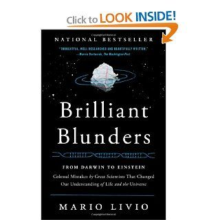 Brilliant Blunders: From Darwin to Einstein   Colossal Mistakes by Great Scientists That Changed Our Understanding of Life and the Universe: Mario Livio: 9781439192375: Books