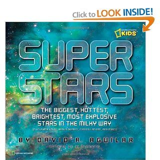 Super Stars: The Biggest, Hottest, Brightest, and Most Explosive Stars in the Milky Way (National Geographic Kids): David A. Aguilar: 9781426306013:  Children's Books