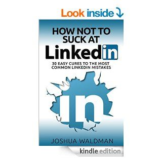 How Not to Suck at LinkedIn 30 Easy Cures for the Most Common LinkedIn Profile Mistakes   Kindle edition by Joshua Waldman. Business & Money Kindle eBooks @ .