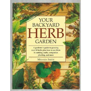 Your Backyard Herb Garden: A Gardener's Guide to Growing Over 50 Herbs Plus How to Use Them in Cooking, Crafts, Companion Planting and More: Miranda Smith: 9780875969947: Books