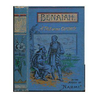 Benaiah : a Tale of the Captivity / by Mrs. Webb ; with Illustrations: Annie, Mrs. / by Mrs. Webb ; Wit (1805 1880) Webb Peploe: Books
