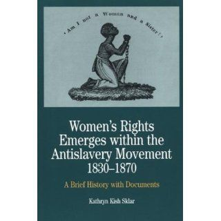 Women's Rights Emerges within the Anti Slavery Movement, 1830 1870: A Brief History with Documents (The Bedford Series in History and Culture): Kathryn Kish Sklar: 9780312101442: Books