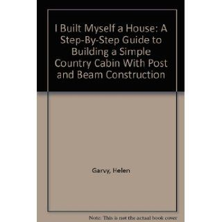 I Built Myself a House A Step By Step Guide to Building a Simple Country Cabin With Post and Beam Construction Helen Garvy 9780918828026 Books